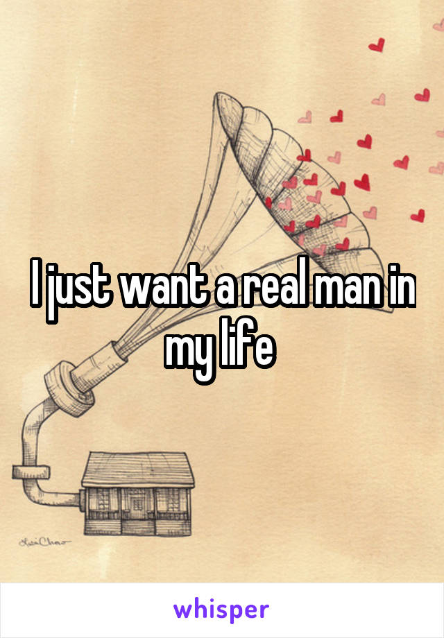 I just want a real man in my life