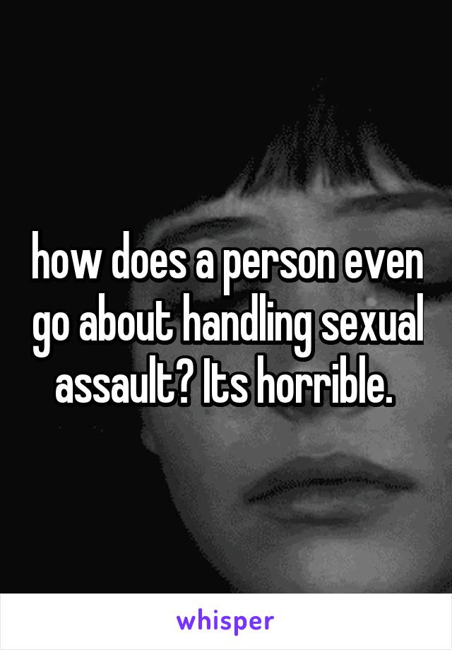 how does a person even go about handling sexual assault? Its horrible.