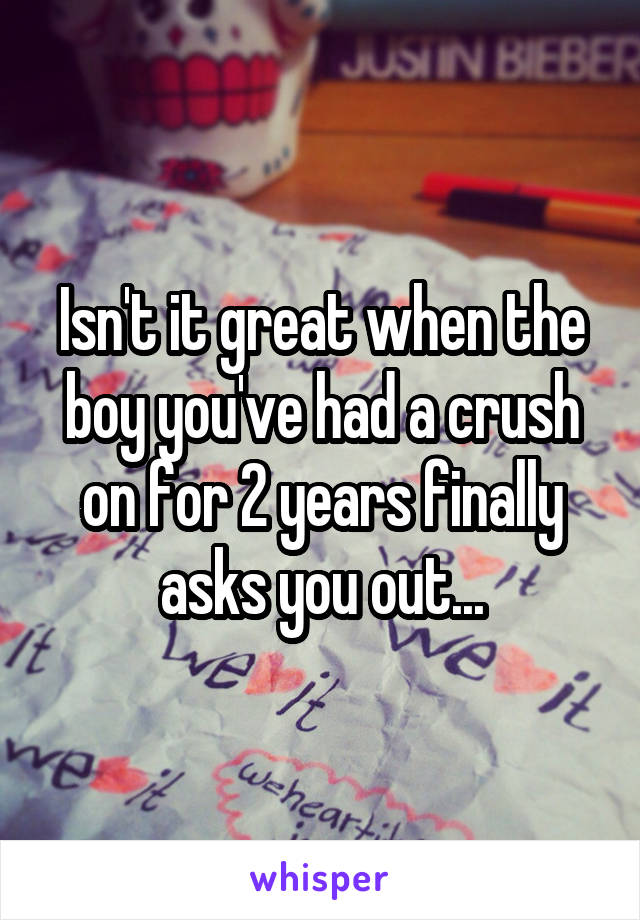 Isn't it great when the boy you've had a crush on for 2 years finally asks you out...