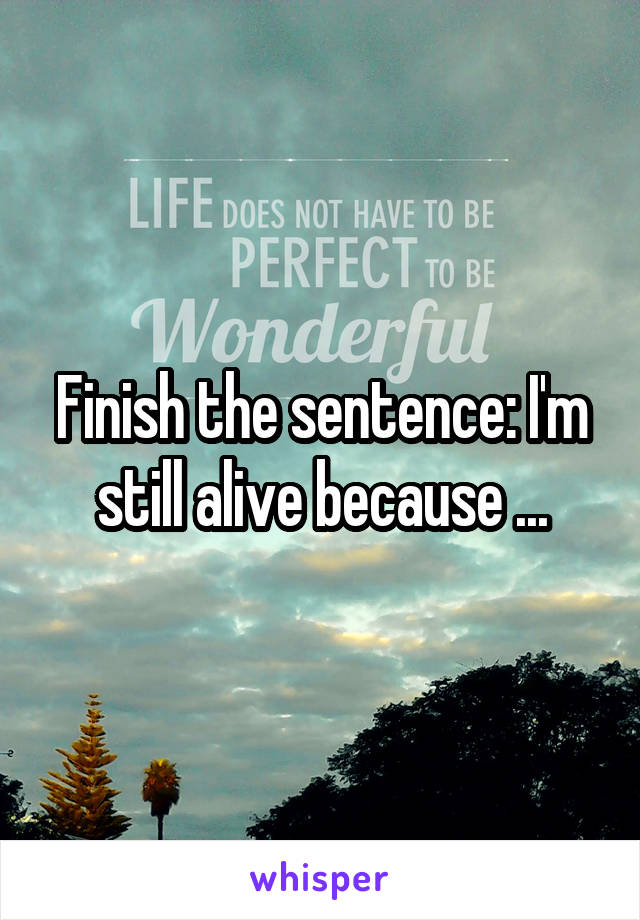 Finish the sentence: I'm still alive because ...