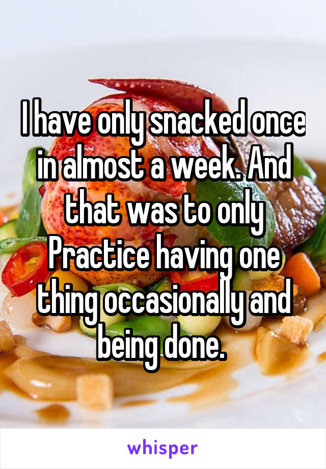 I have only snacked once in almost a week. And that was to only Practice having one thing occasionally and being done.