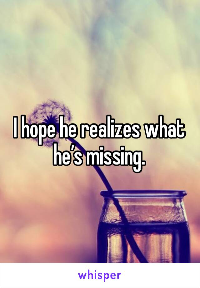 I hope he realizes what he's missing.