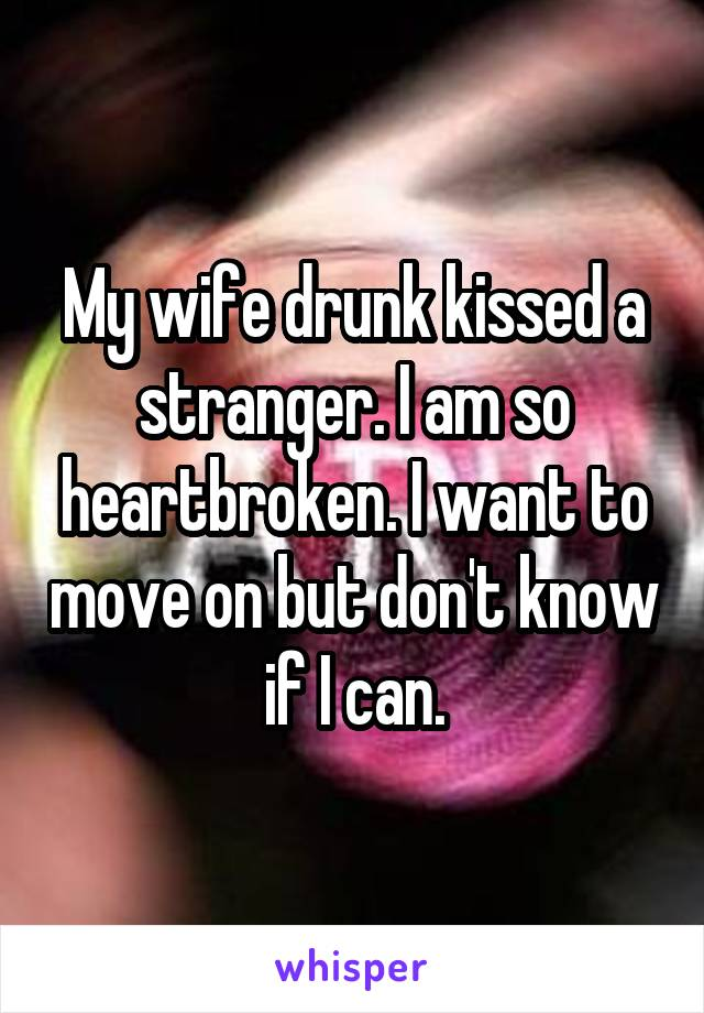 My wife drunk kissed a stranger. I am so heartbroken. I want to move on but don't know if I can.