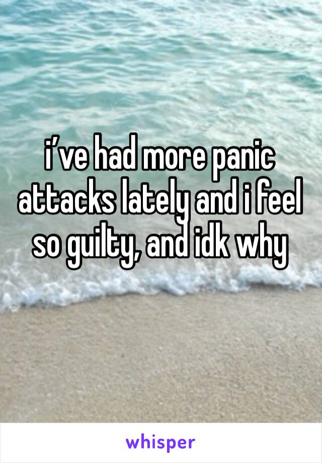 i've had more panic attacks lately and i feel so guilty, and idk why