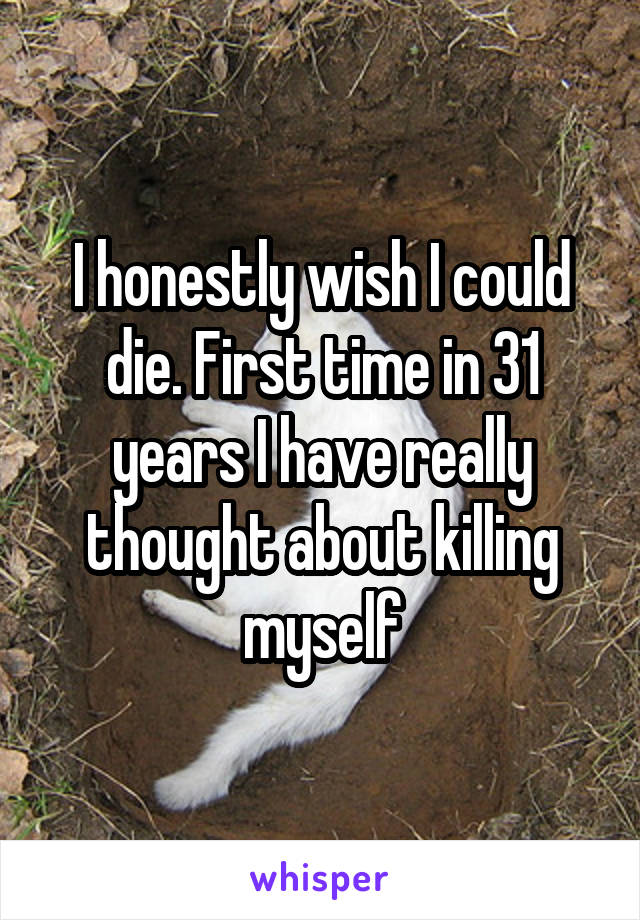 I honestly wish I could die. First time in 31 years I have really thought about killing myself
