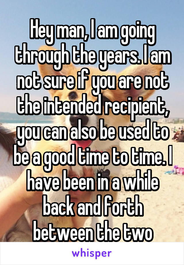 Hey man, I am going through the years. I am not sure if you are not the intended recipient, you can also be used to be a good time to time. I have been in a while back and forth between the two