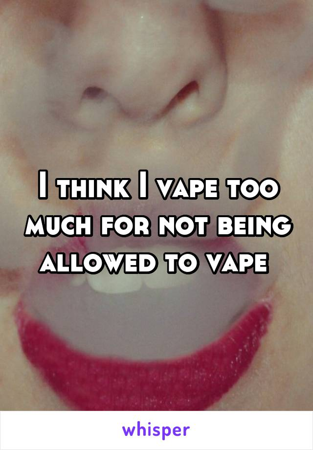 I think I vape too much for not being allowed to vape