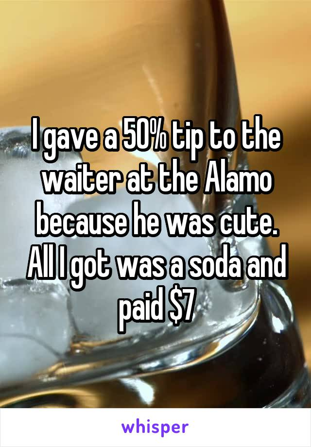I gave a 50% tip to the waiter at the Alamo because he was cute. All I got was a soda and paid $7