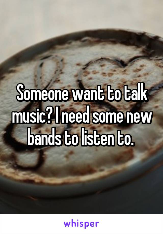 Someone want to talk music? I need some new bands to listen to.