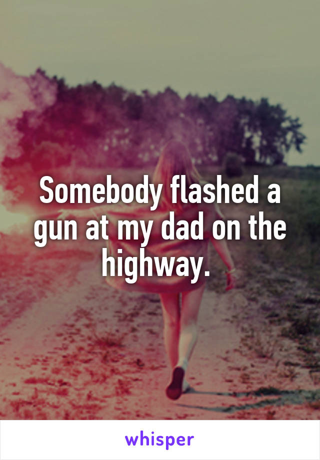 Somebody flashed a gun at my dad on the highway.