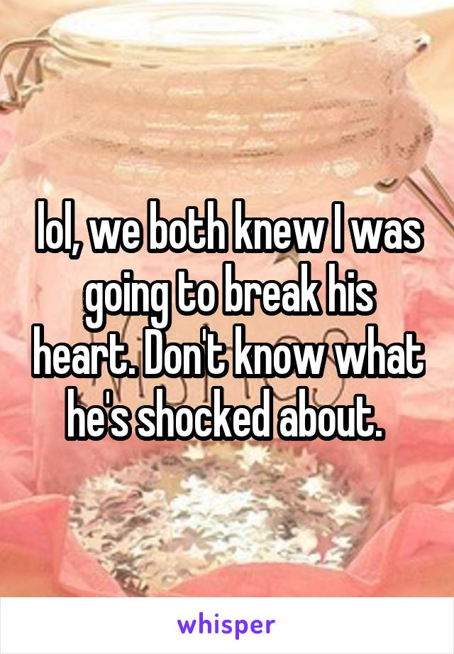 lol, we both knew I was going to break his heart. Don't know what he's shocked about.
