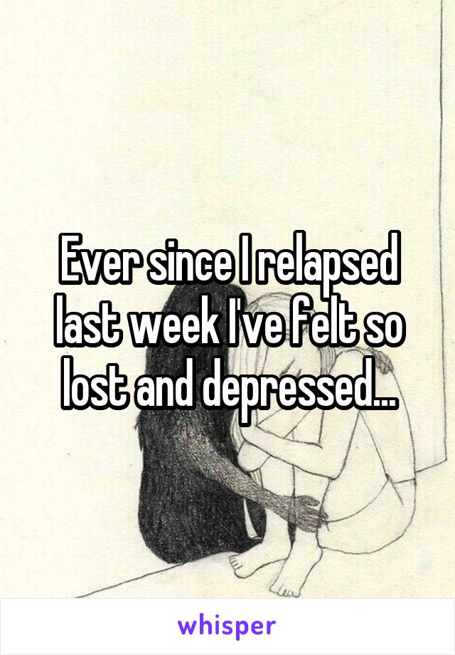 Ever since I relapsed last week I've felt so lost and depressed...
