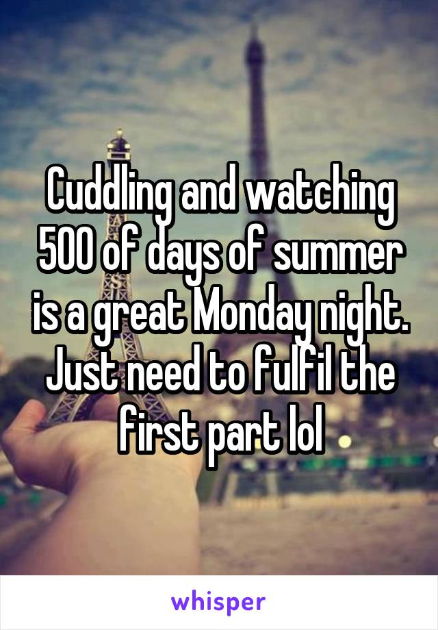 Cuddling and watching 500 of days of summer is a great Monday night. Just need to fulfil the first part lol