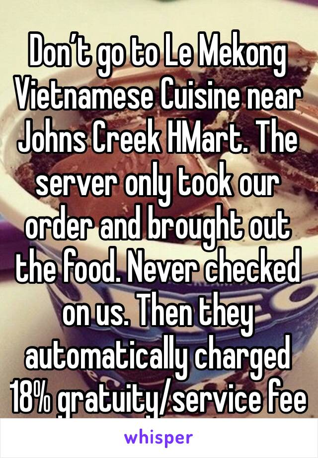 Don't go to Le Mekong Vietnamese Cuisine near Johns Creek HMart. The server only took our order and brought out the food. Never checked on us. Then they automatically charged 18% gratuity/service fee