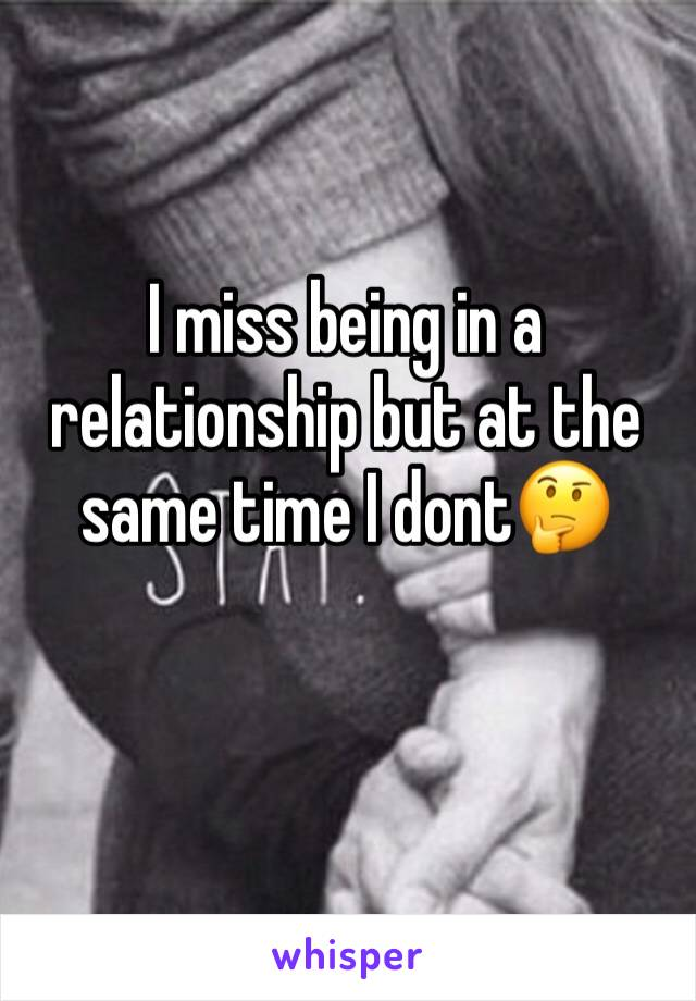 I miss being in a relationship but at the same time I dont🤔