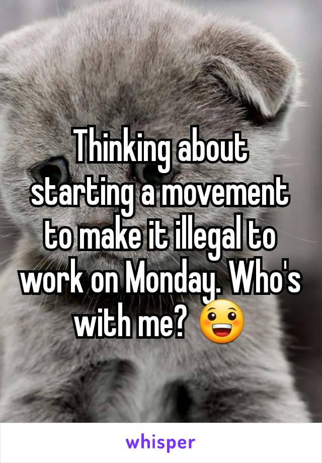 Thinking about starting a movement to make it illegal to work on Monday. Who's with me? 😀