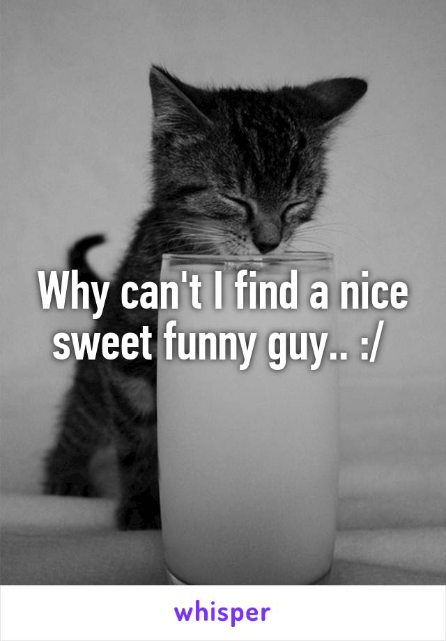 Why can't I find a nice sweet funny guy.. :/