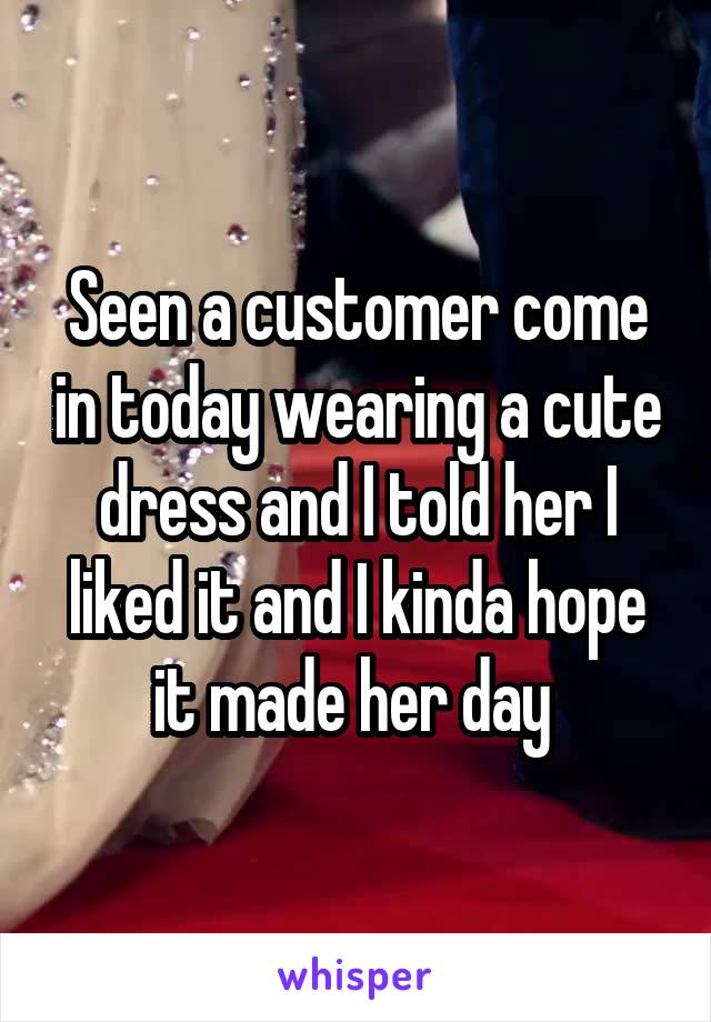 Seen a customer come in today wearing a cute dress and I told her I liked it and I kinda hope it made her day