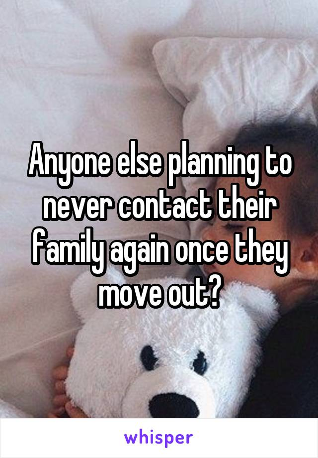 Anyone else planning to never contact their family again once they move out?