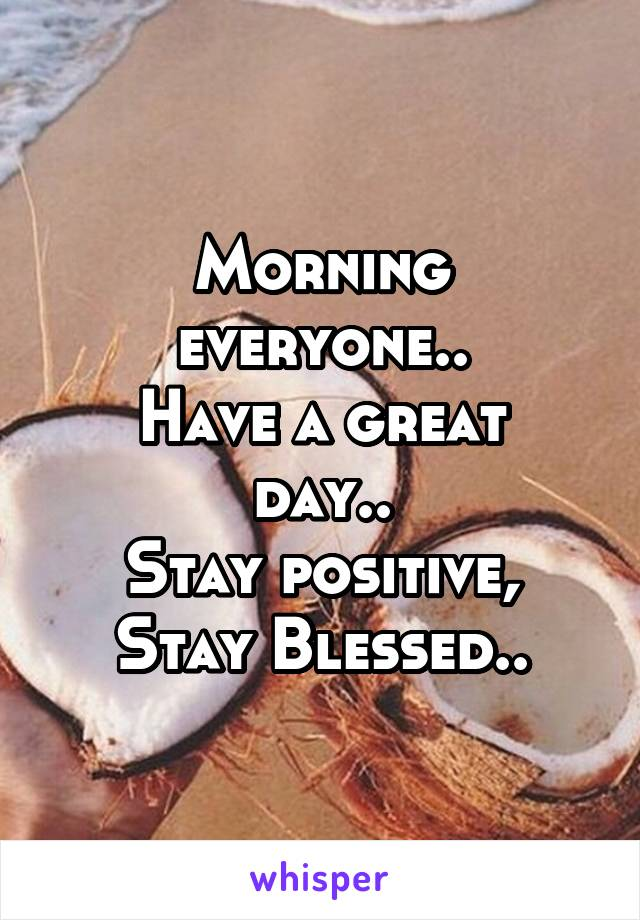 Morning everyone.. Have a great day.. Stay positive, Stay Blessed..