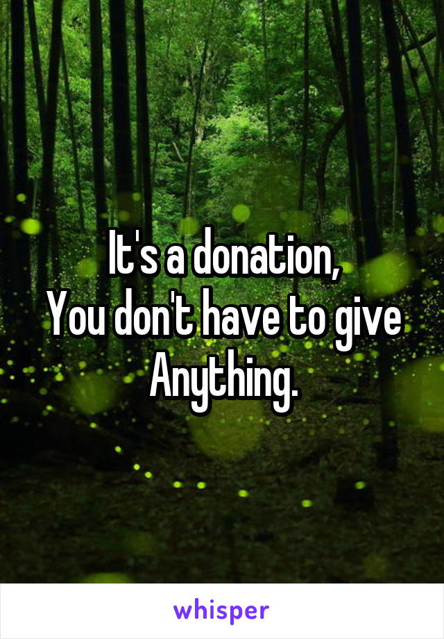 It's a donation, You don't have to give Anything.