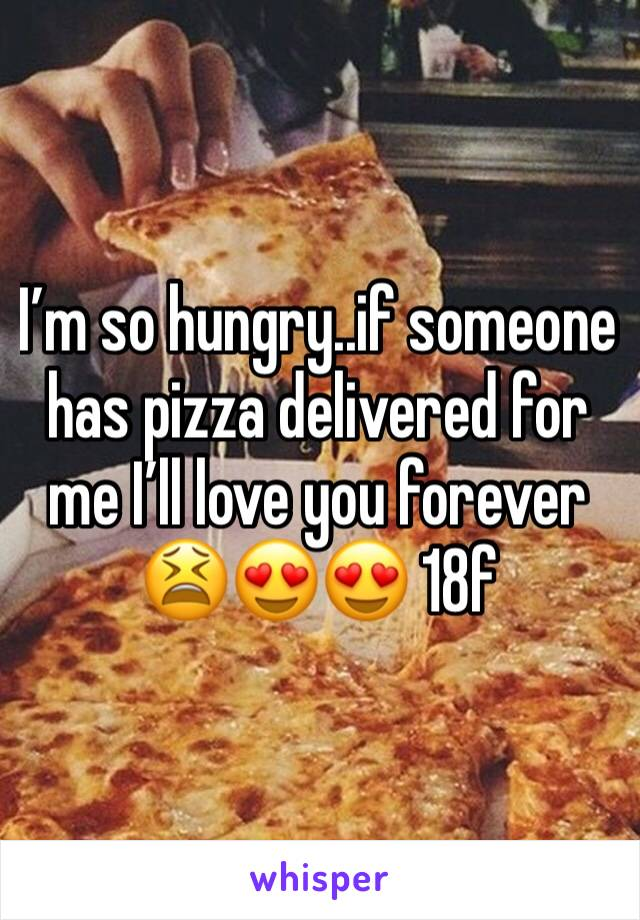 I'm so hungry..if someone has pizza delivered for me I'll love you forever 😫😍😍 18f