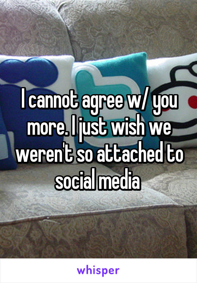 I cannot agree w/ you more. I just wish we weren't so attached to social media