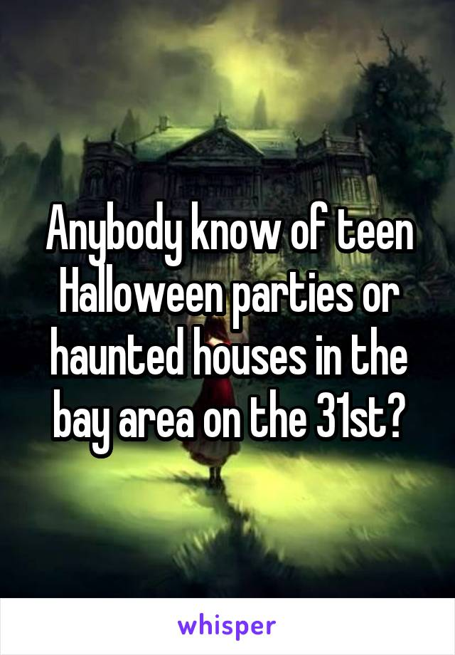 Anybody know of teen Halloween parties or haunted houses in the bay area on the 31st?