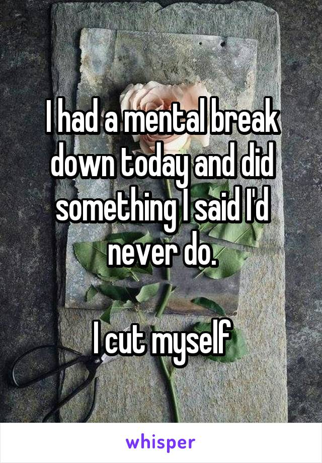 I had a mental break down today and did something I said I'd never do.  I cut myself