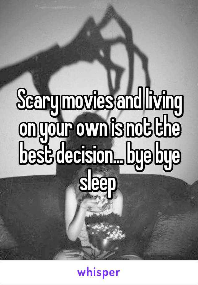 Scary movies and living on your own is not the best decision... bye bye sleep