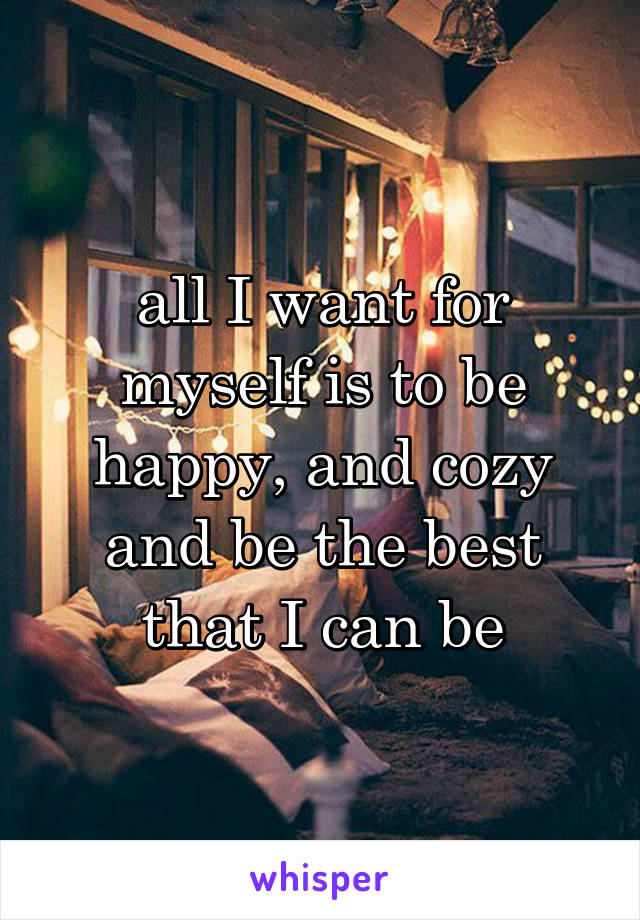all I want for myself is to be happy, and cozy and be the best that I can be