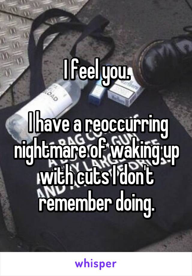 I feel you.   I have a reoccurring nightmare of waking up with cuts I don't remember doing.