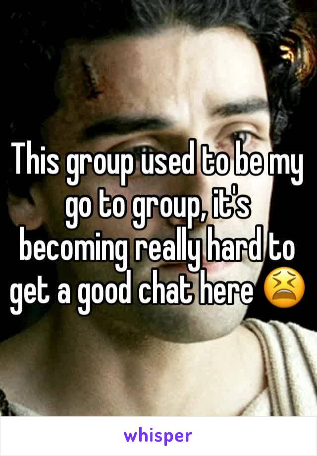 This group used to be my go to group, it's becoming really hard to get a good chat here 😫