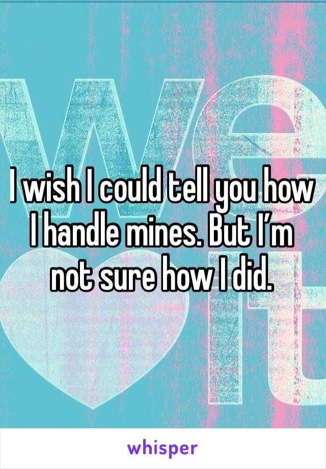 I wish I could tell you how I handle mines. But I'm not sure how I did.