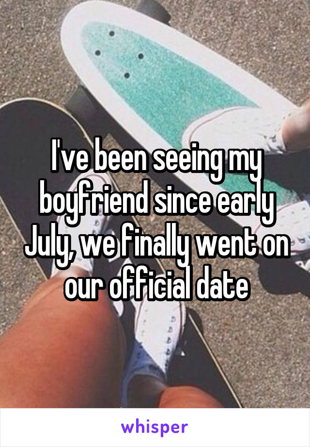 I've been seeing my boyfriend since early July, we finally went on our official date