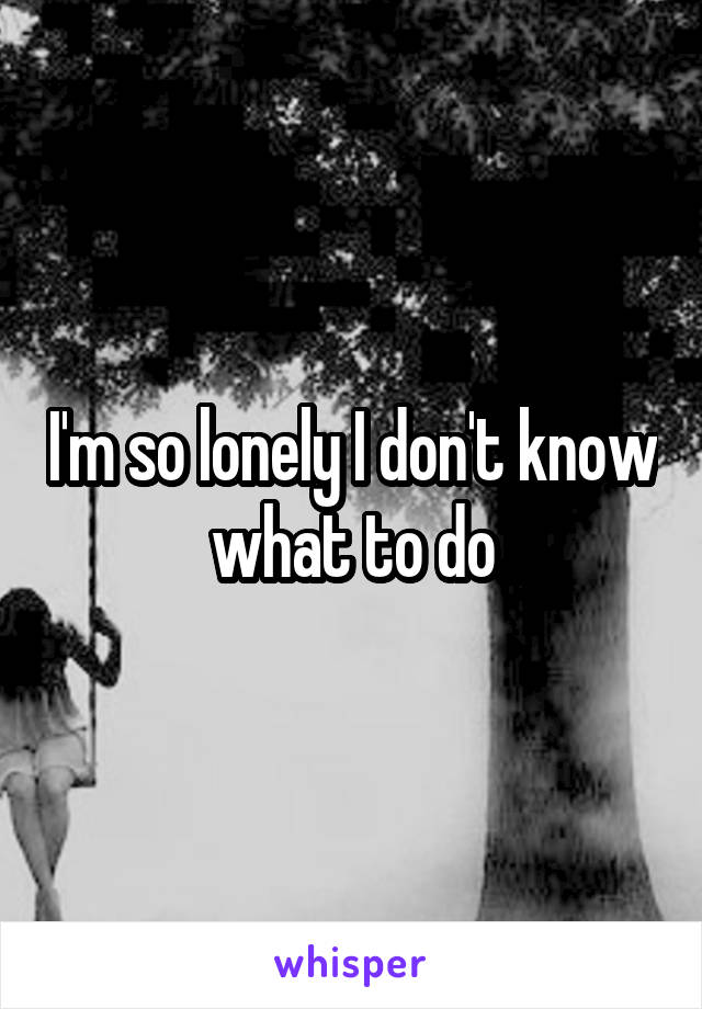I'm so lonely I don't know what to do