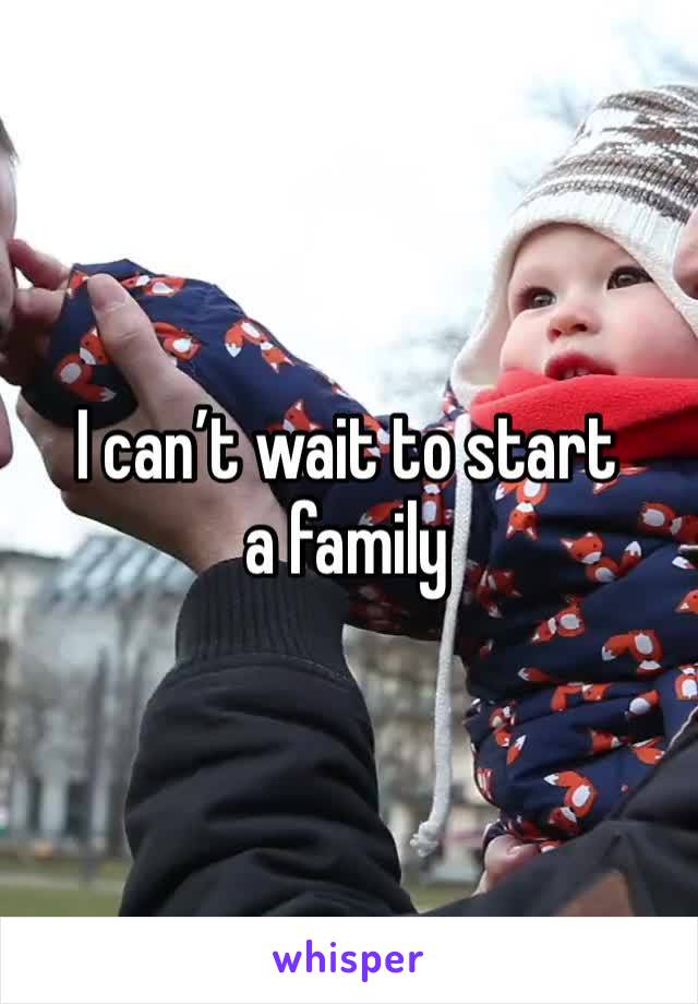 I can't wait to start a family
