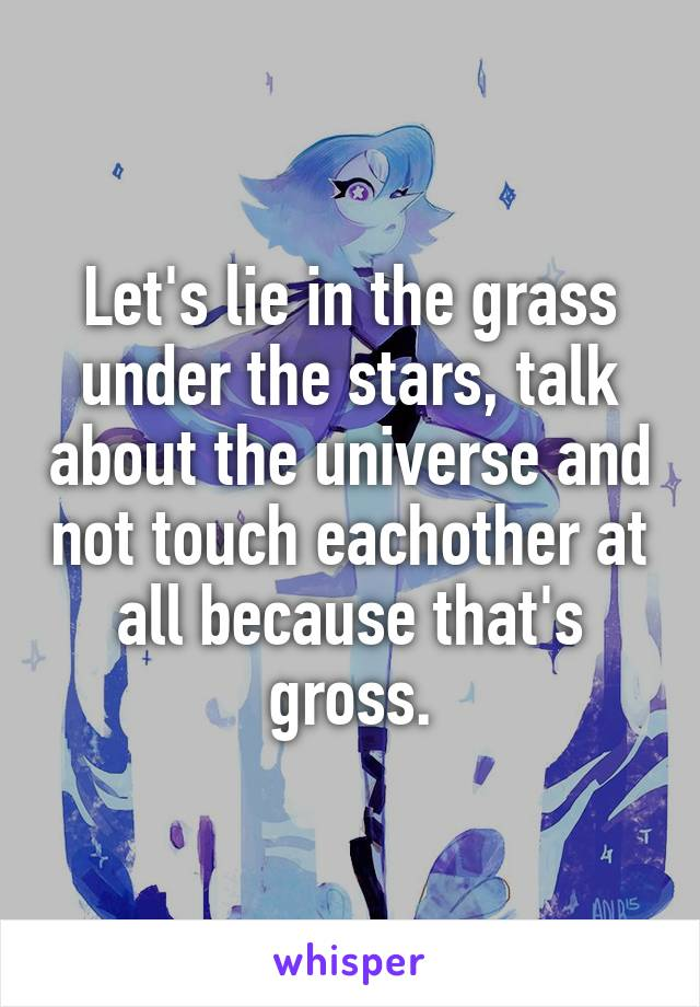 Let's lie in the grass under the stars, talk about the universe and not touch eachother at all because that's gross.