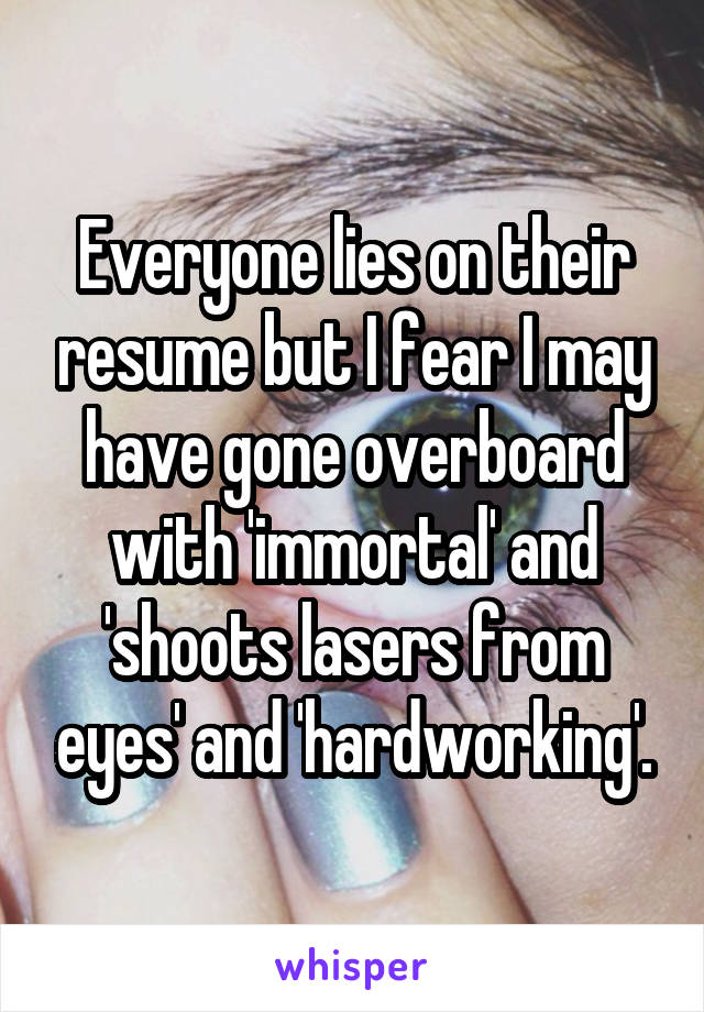 Everyone lies on their resume but I fear I may have gone overboard with 'immortal' and 'shoots lasers from eyes' and 'hardworking'.