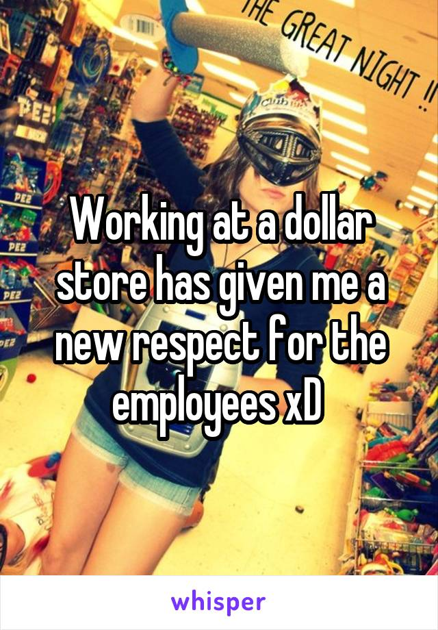Working at a dollar store has given me a new respect for the employees xD