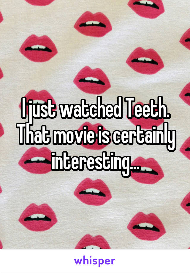 I just watched Teeth. That movie is certainly interesting...