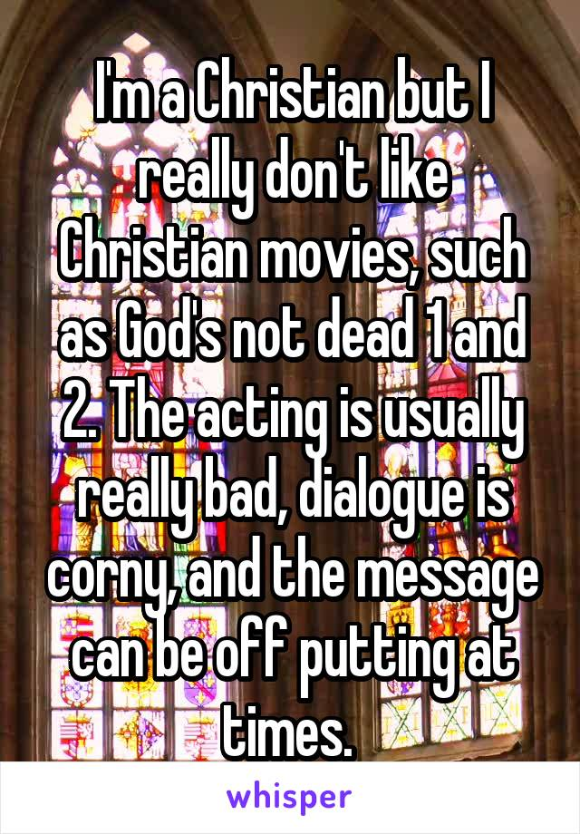 I'm a Christian but I really don't like Christian movies, such as God's not dead 1 and 2. The acting is usually really bad, dialogue is corny, and the message can be off putting at times.