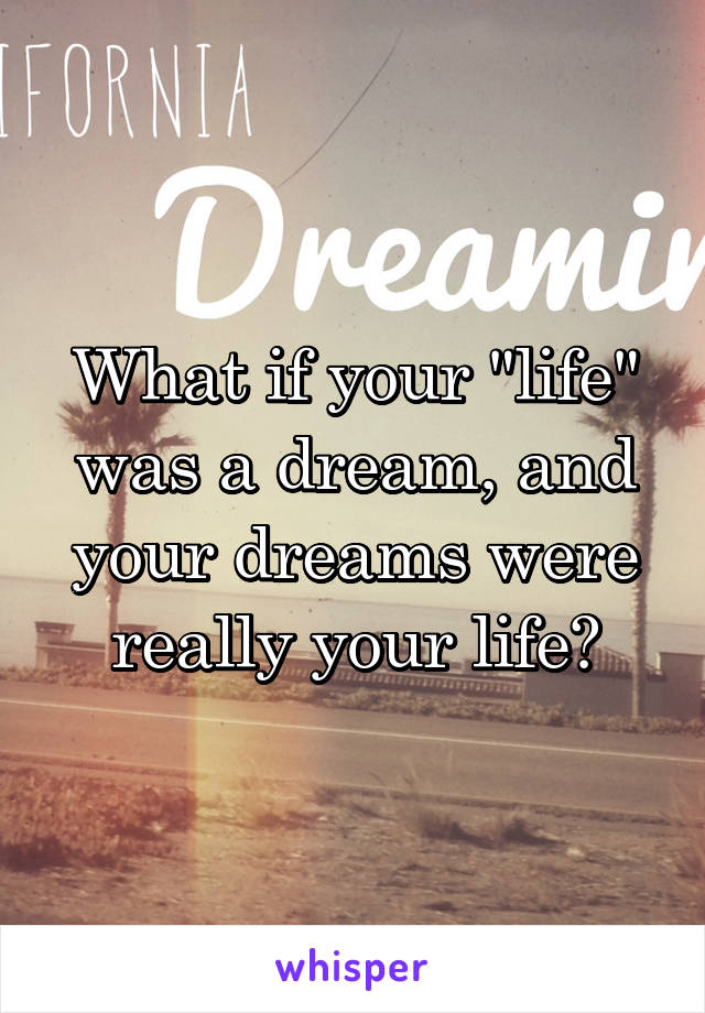 """What if your """"life"""" was a dream, and your dreams were really your life?"""