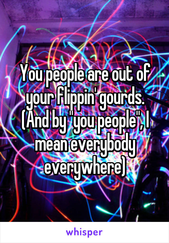 """You people are out of your flippin' gourds. (And by """"you people"""", I mean everybody everywhere)"""