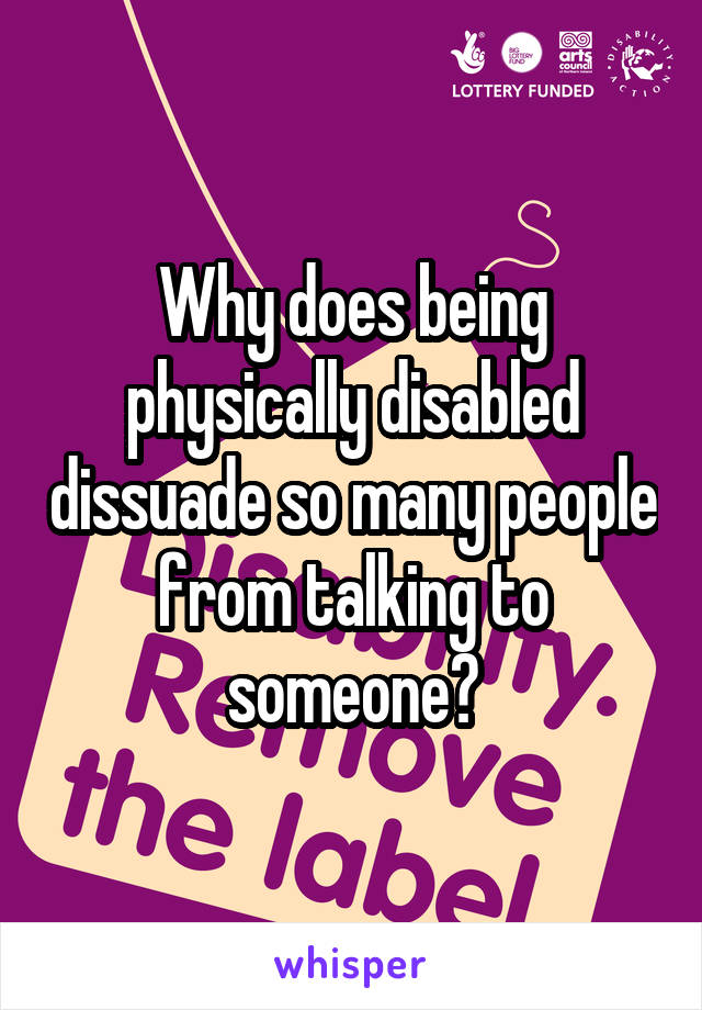 Why does being physically disabled dissuade so many people from talking to someone?