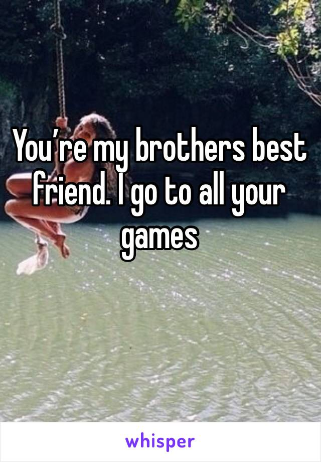You're my brothers best friend. I go to all your games