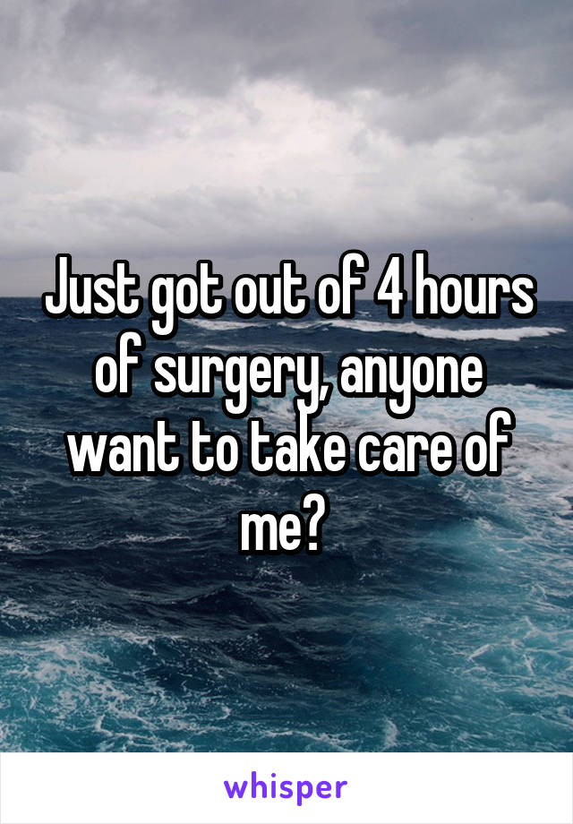 Just got out of 4 hours of surgery, anyone want to take care of me?