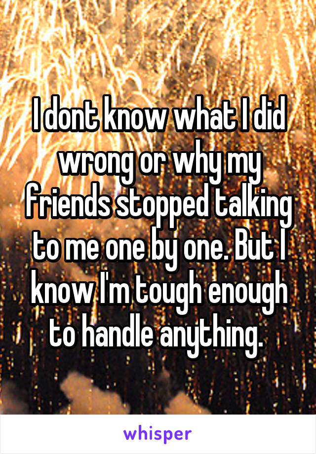 I dont know what I did wrong or why my friends stopped talking to me one by one. But I know I'm tough enough to handle anything.