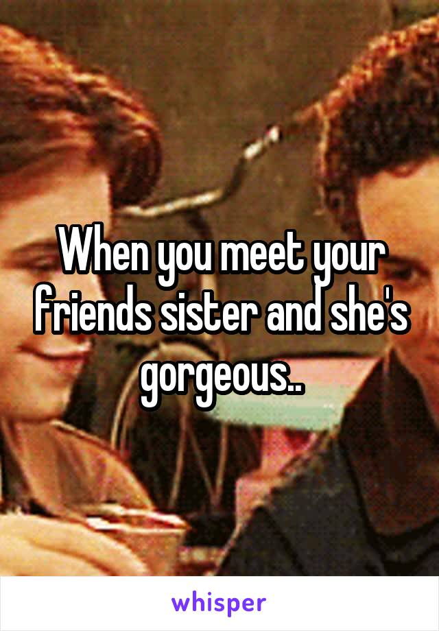 When you meet your friends sister and she's gorgeous..