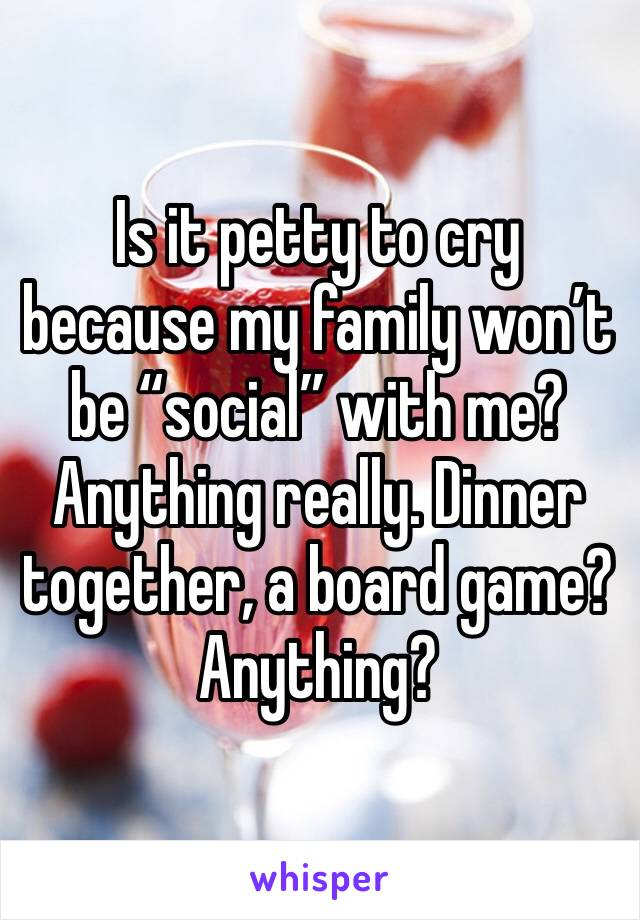 """Is it petty to cry because my family won't be """"social"""" with me? Anything really. Dinner together, a board game? Anything?"""